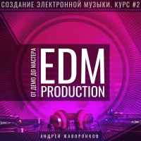 Создание электронной музыки. Курс 2. EDM Production от ДЕМО до МАСТЕРА