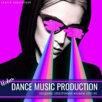 Курс создания танцевальной музыки. Modern Dance Music Production.