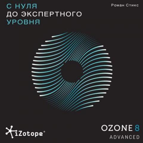 Izotope Ozone Advanced. С нуля до экспертного уровня.